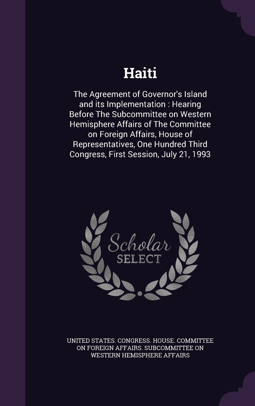 Haiti: The Agreement of Governor's Island and its Implementation : Hearing Before The Subcommittee on Western Hemisphere Affairs of The Committee on ... Third Congress, First Session, July 21, 1993