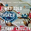 I Was Told There'd Be Cake Audiobook by Sloane Crosley Narrated by Sloane Crosley