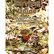 Survival Guide: TOP Secrets Of Finding Edible Wild Plants And Mushrooms: (Edible Wild Plants, Edible Mushrooms, How To Survive) (Survival Guide, Plants And Mushrooms)