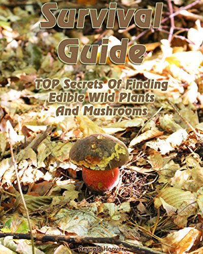 Survival Guide: TOP Secrets Of Finding Edible Wild Plants And Mushrooms by [Hoover, Reynold]