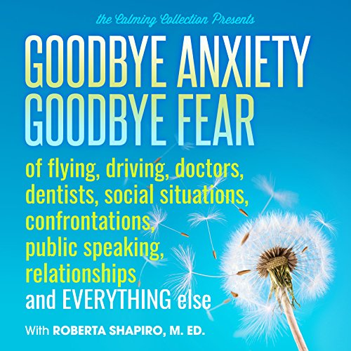 The Calming Collection-Goodbye Anxiety, Goodbye Fear-of flying, driving, doctors, dentists, social situations, confrontations, public speaking, relationships, and everything else **Guided Meditation and Hypnosis CD by The Calming Collection
