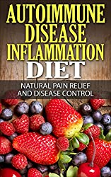 Autoimmune Disease Inflammation Diet : Natural Pain Relief and Disease Control (Immune System, Chronic Disease, Arthritis, Inflammation, Joint Pain, Chronic Pain, Autoimmune) (English Edition)