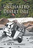 An Uncharted Desert Isle, Rick Fernandez, 1434360326