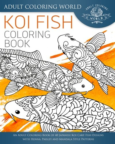 Koi Fish Coloring Book: An Adult Coloring Book of 40 Japanese Koi Carp, Fish Designs with Henna, Paisley and Mandala Style Patterns (Animal Coloring Books for Adults, Band 26)