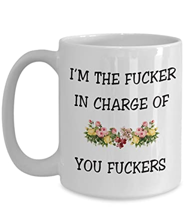 Iu0027m The Fucker In Charge Of You Fuckers, Boss Gift   Coffee Ceramic
