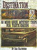 Destination Unknown 2: 50 More Quick Mystery Trips for Youth Groups (v. 2)