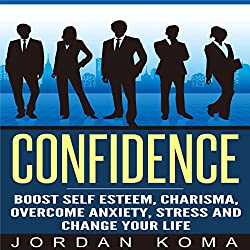 Confidence: Boost Self Esteem, Charisma, Overcome Anxiety, Stress and Change Your Life