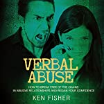 Verbal Abuse: How to Break Free of the Chains in Abusive Relationships and Regain Your Confidence | Ken Fisher