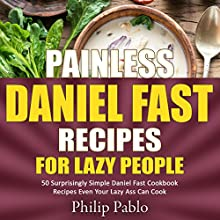 Painless Daniel Fast Recipes for Lazy People: 50 Simple Daniel Fast Cookbook Recipes Even Your Lazy Ass Can Make Audiobook by Phillip Pablo Narrated by B. R. Richard