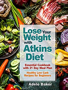 Lose Your Weight with Atkins Diet: Essential Cookbook with 21 Day Meal Plan. Healthy Low Carb Recipes for Beginners