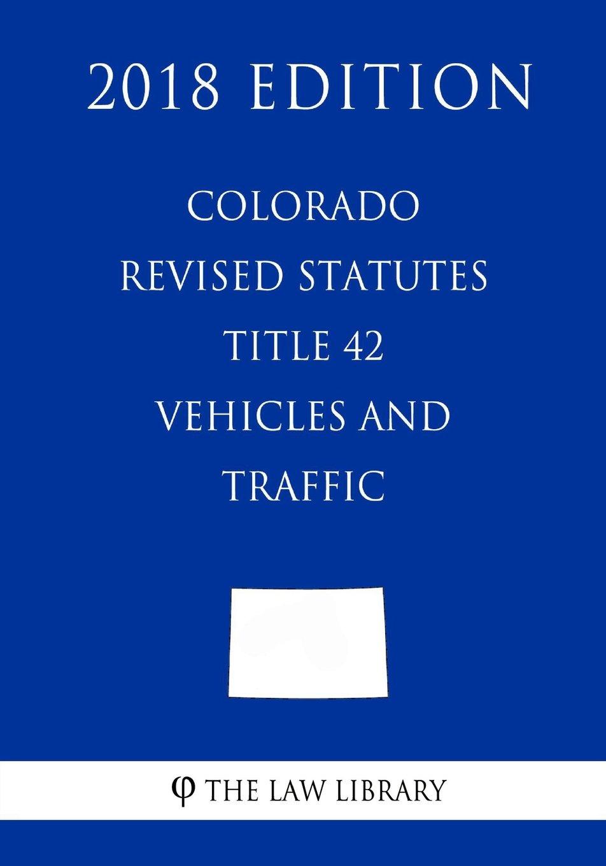 Download Colorado Revised Statutes - Title 42 - Vehicles and Traffic (2018 Edition) pdf epub