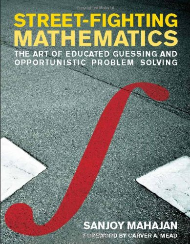 Street-Fighting Mathematics: The Art of Educated Guessing and Opportunistic Problem Solving (MIT Press)