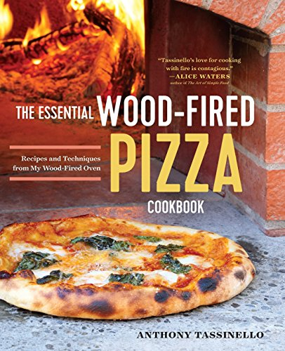 The Essential Wood Fired Pizza Cookbook: Recipes and Techniques From My Wood Fired Oven by Anthony Tassinello