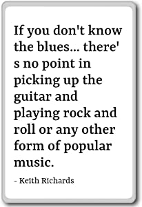 If you don't know the blues... there's no po... - Keith Richards quotes fridge magnet, White