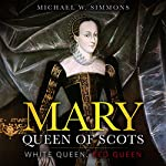 Mary, Queen of Scots: White Queen, Red Queen | Michael W. Simmons