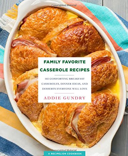 Family Favorite Casserole Recipes: 103 Comforting Breakfast Casseroles, Dinner Ideas, and Desserts Everyone Will Love by Addie Gundry