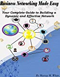 Business Networking Made Easy: Your Guide to Creating a Dynamic and Effective Network