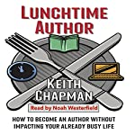 Lunchtime Author: How to Become an Author Without Impacting Your Already Busy Life | Keith Chapman