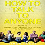 How to Talk to Anyone: 10 Tips to Become Fluent in Small Talk You Wish You Already Knew  | Simon Ruddy