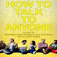 How to Talk to Anyone: 10 Tips to Become Fluent in Small Talk You Wish You Already Knew   Livre audio Auteur(s) : Simon Ruddy Narrateur(s) : Dave Wright