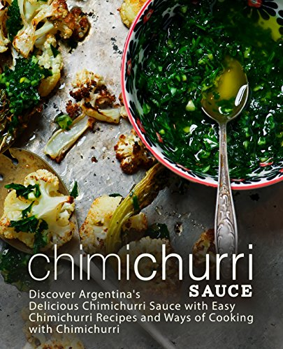 Chimichurri Sauce: Discover Argentina's Delicious Chimichurri Sauce with Easy Chimichurri Recipes and Ways of Cooking with Chimichurri by BookSumo Press