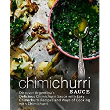 Chimichurri Sauce: Discover Argentina's Delicious Chimichurri Sauce with Easy Chimichurri Recipes and Ways of Cooking with Chimichurri (2nd Edition)