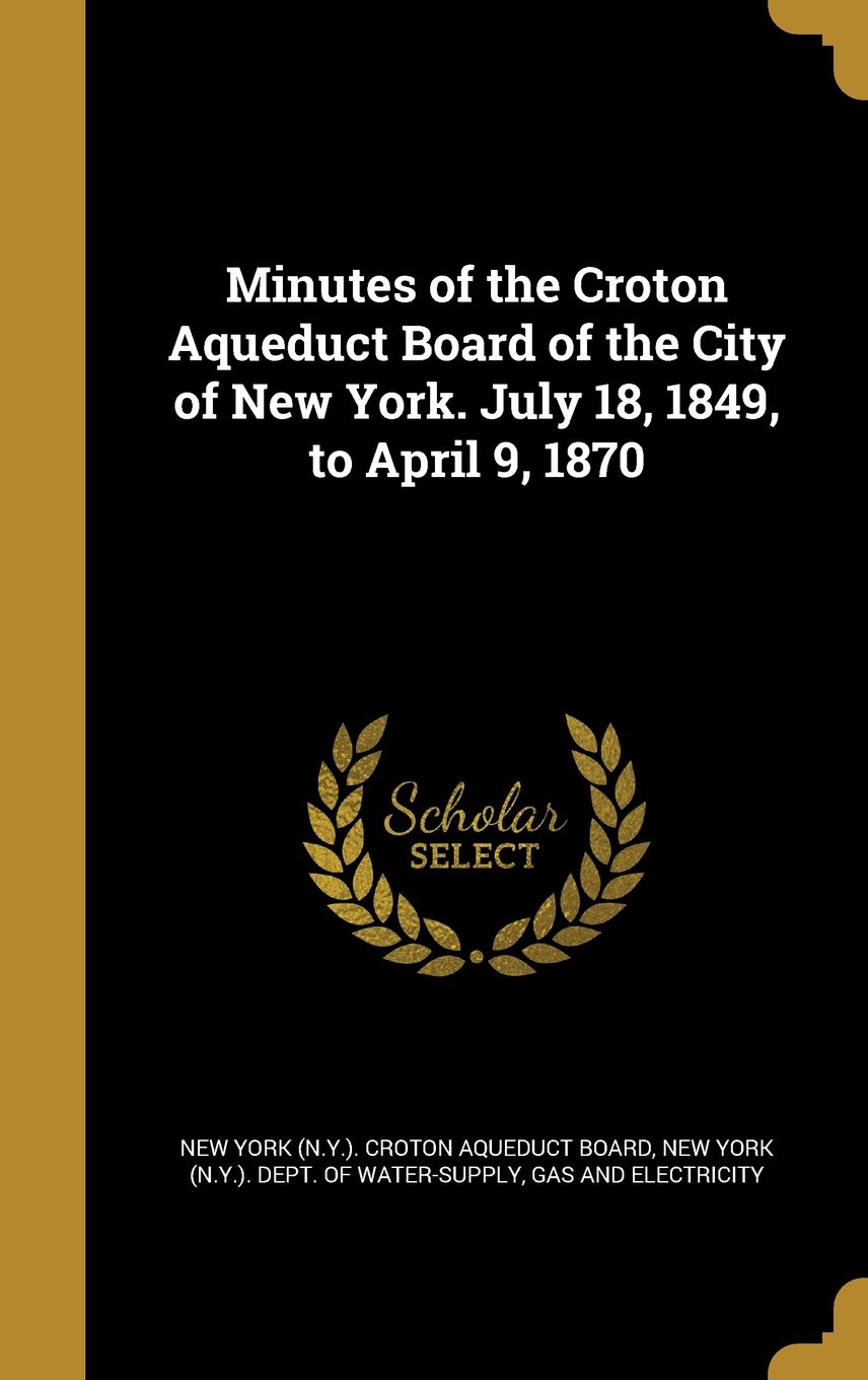 Download Minutes of the Croton Aqueduct Board of the City of New York. July 18, 1849, to April 9, 1870 pdf