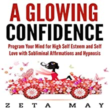 A Glowing Confidence: Program Your Mind for High Self-Esteem and Self-Love with Subliminal Affirmations and Hypnosis Audiobook by Zeta May Narrated by Infinity Productions