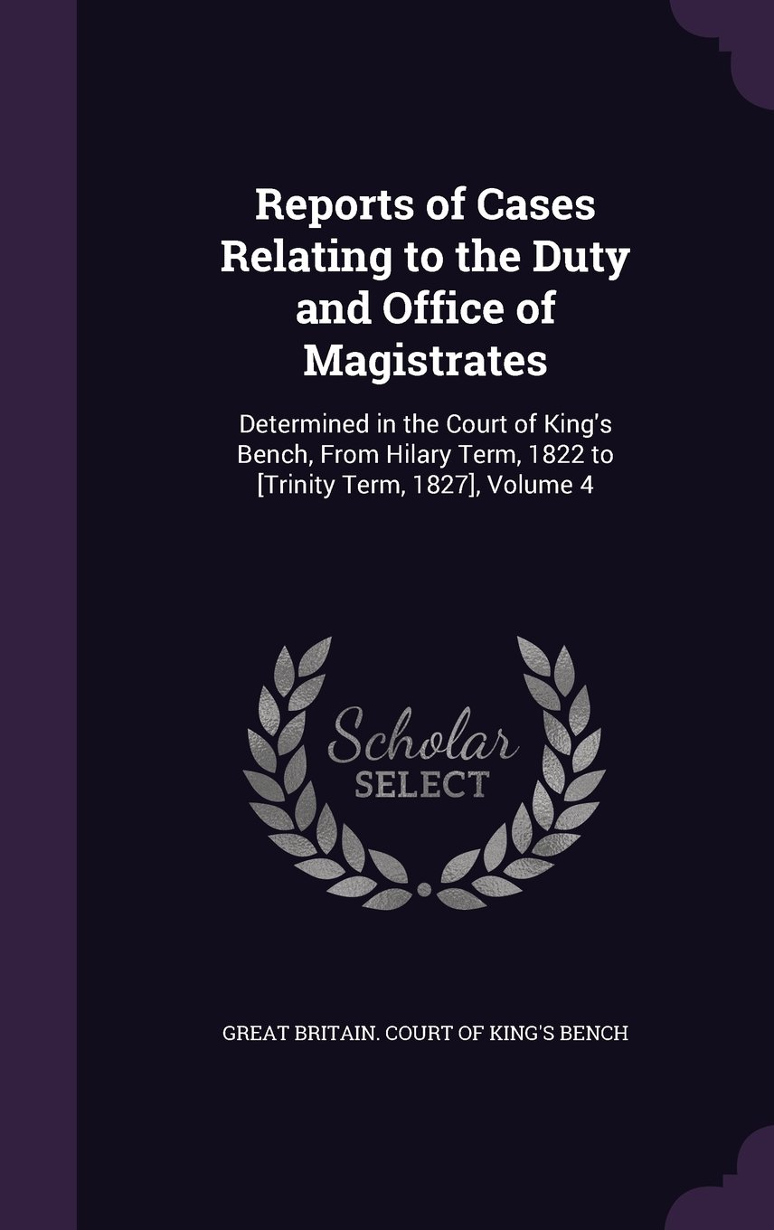 Download Reports of Cases Relating to the Duty and Office of Magistrates: Determined in the Court of King's Bench, from Hilary Term, 1822 to [Trinity Term, 1827], Volume 4 PDF
