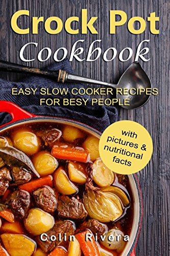Crock Pot Cookbook: Easy Slow Cooker Recipes for Busy People by Colin Rivera