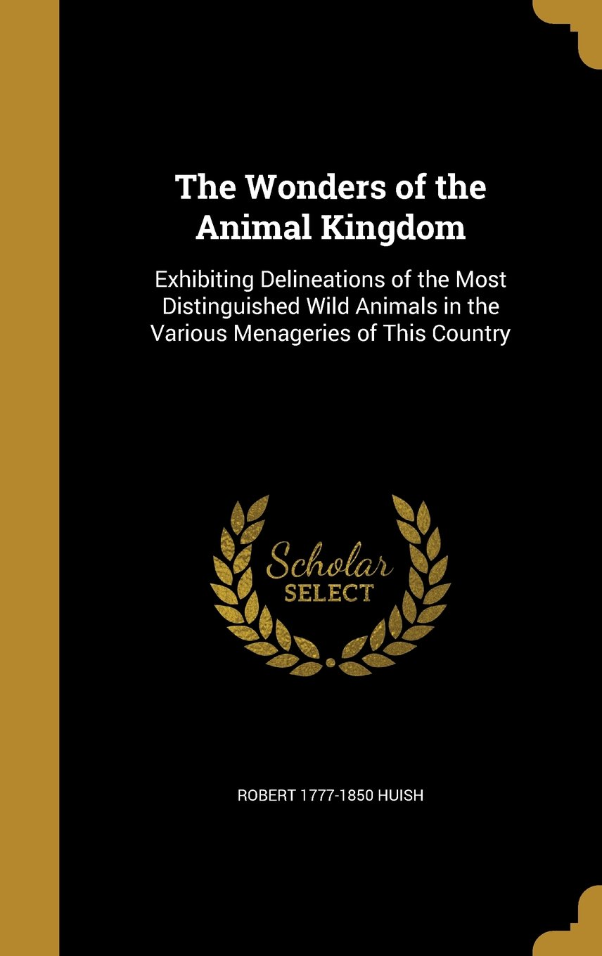 Download The Wonders of the Animal Kingdom: Exhibiting Delineations of the Most Distinguished Wild Animals in the Various Menageries of This Country pdf