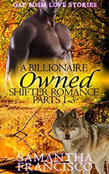 Owned: A Billionaire Shifter Romance 1-3 (Gay BDSM Love Stories Book 4) by [Francisco, Samantha]