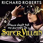 Please Don't Tell My Parents I'm a Supervillain: Please Don't Tell My Parents Series #1 | Richard Roberts