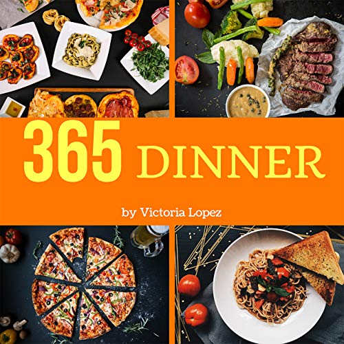 Dinner 365: Enjoy 365 Days With Amazing Dinner Recipes In Your Own Dinner Cookbook! (Dinner Pies Cookbook, Dinner Made Simple Book, Simple Vegan Dinner Recipes, Instant Pot Dinner Recipes) [Book 1] by Victoria Lopez