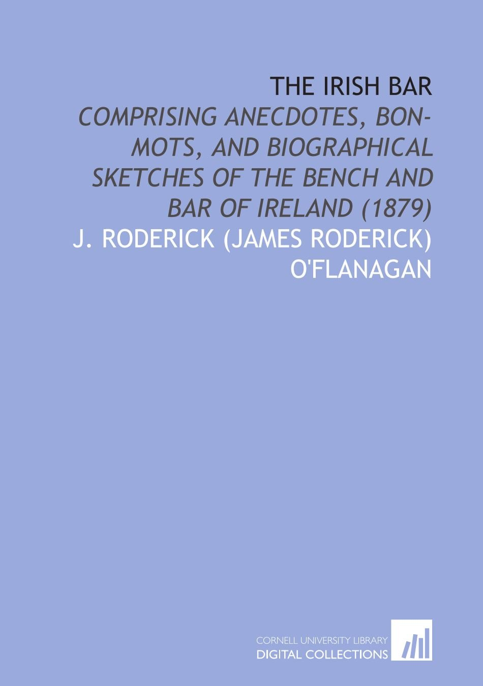 Download The Irish Bar: Comprising Anecdotes, Bon-Mots, and Biographical Sketches of the Bench and Bar of Ireland (1879) pdf