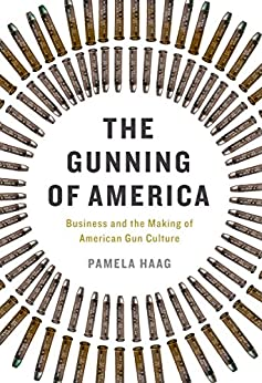 The Gunning of America: Business and the Making of American Gun Culture by [Haag, Pamela]