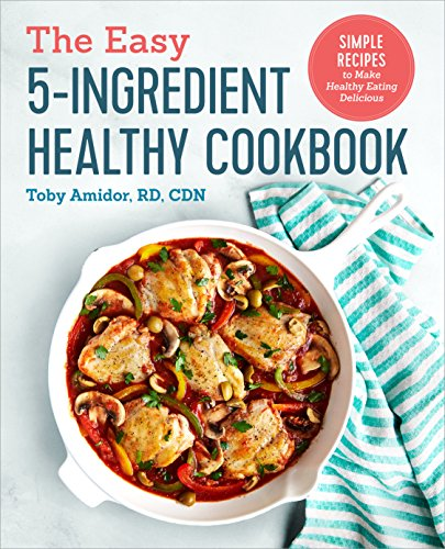 The Easy 5-Ingredient Healthy Cookbook: Simple Recipes to Make Healthy Eating Delicious by Toby Amidor