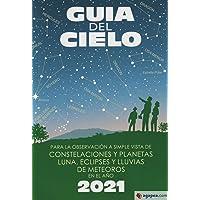 Guía del cielo 2021: Para la observación a simple vista de constelaciones y planetas, luna, eclipses y lluvias de…