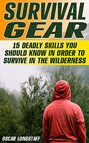 Survival Gear: 15 Deadly Skills You Should Know In Order To Survive In The Wilderness by [Longstaff, Oscar ]