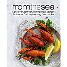 From the Sea: A Seafood Cookbook with Delicious Seafood Recipes for Cooking Anything From the Sea