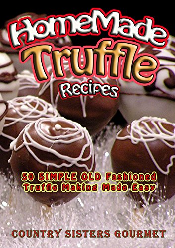 Homemade Truffle Recipes: 50 Simple Old Fashioned Truffle Making Made Easy