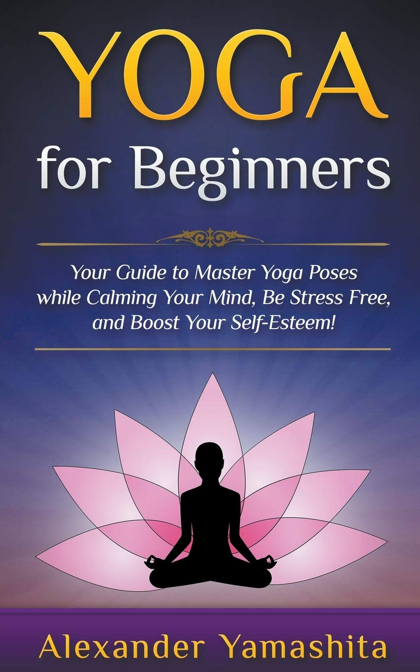 Yoga: for Beginners: Your Guide to Master Yoga Poses While ...