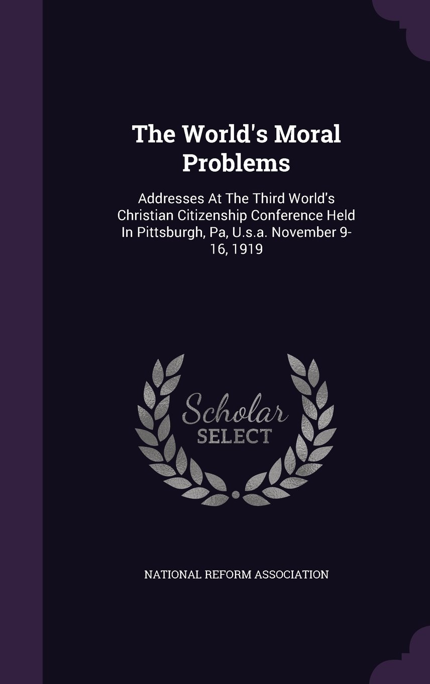 Download The World's Moral Problems: Addresses at the Third World's Christian Citizenship Conference Held in Pittsburgh, Pa, U.S.A. November 9-16, 1919 ebook