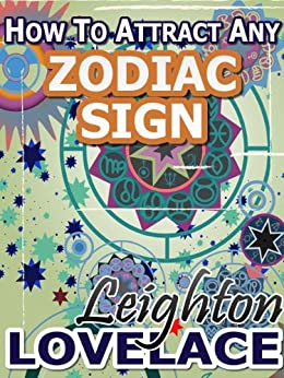 How To Attract Any Zodiac Sign - The Astrology for Lovers Guide to Understanding Horoscope Compatibility for All Zodiac Signs and Much More by [Lovelace, Leighton]