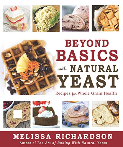 Beyond Basics with Natural Yeast: Recipes for Whole Grain Health by [Richardson, Melissa]