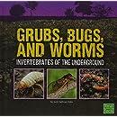 Grubs, Bugs, and Worms: Invertebrates of the Underground (Underground Safari)