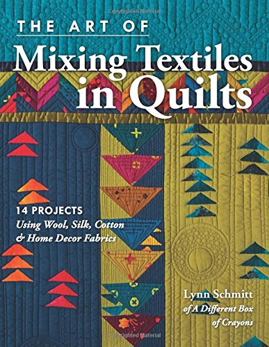 The Art of Mixing Textiles in Quilts: 14 Projects Using Wool, Silk, Cotton & Home Dcor Fabrics