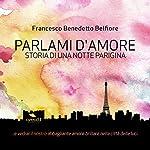 Parlami d'amore: Storia di una notte parigina: [Tell Me About Love: A tale of a Parisian Night] | Francesco Benedetto Belfiore