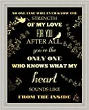No One Else Will Ever Know the Strength of My Love For You Typography 13x16 Framed Art Print Picture