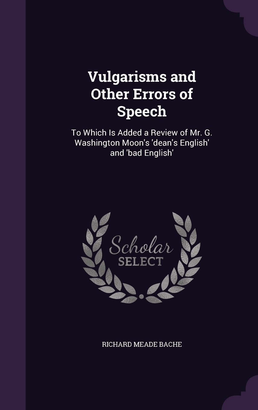 Download Vulgarisms and Other Errors of Speech: To Which Is Added a Review of Mr. G. Washington Moon's 'Dean's English' and 'Bad English' ebook